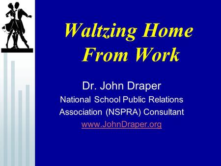 Waltzing Home From Work Dr. John Draper National School Public Relations Association (NSPRA) Consultant www.JohnDraper.org.