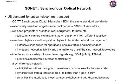 Networks: L4 1 SONET : Synchronous Optical Network US standard for optical telecomms transport –CCITT Synchronous Digital Hierarchy (SDH) the same standard.