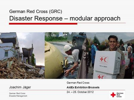 German Red Cross (GRC) Disaster Response – modular approach Joachim Jäger German Red Cross Disaster Management German Red Cross AidEx Exhibition Brussels.