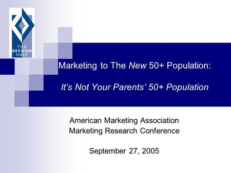 Marketing to The New 50+ Population: It's Not Your Parents' 50+ Population American Marketing Association Marketing Research Conference September 27, 2005.