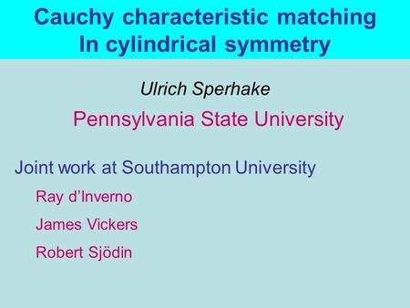 Pennsylvania State University Joint work at Southampton University Ulrich Sperhake Ray d'Inverno Robert Sjödin James Vickers Cauchy characteristic matching.