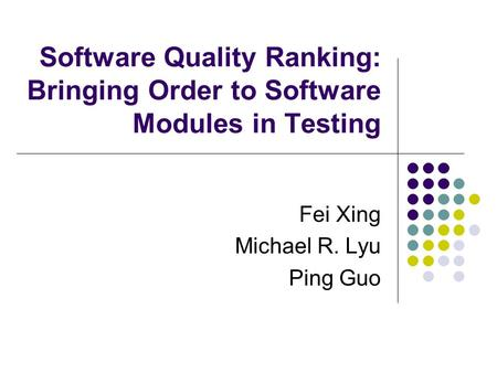 Software Quality Ranking: Bringing Order to Software Modules in Testing Fei Xing Michael R. Lyu Ping Guo.