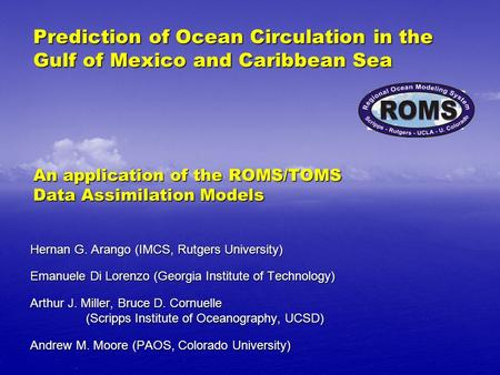 Prediction of Ocean Circulation in the Gulf of Mexico and Caribbean Sea An application of the ROMS/TOMS Data Assimilation Models Hernan G. Arango (IMCS,