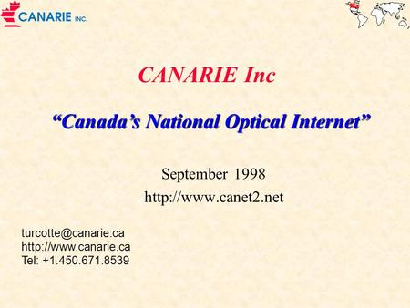 "September 1998 http://www.canet2.net CANARIE Inc ""Canada's National Optical Internet"" September 1998 http://www.canet2.net turcotte@canarie.ca http://www.canarie.ca."