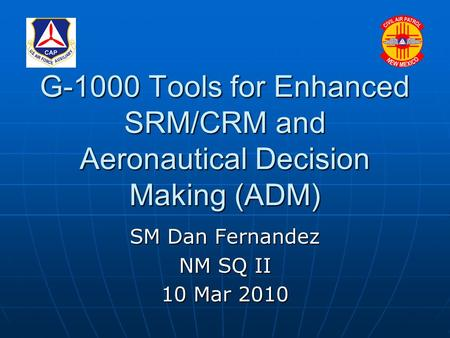 G-1000 Tools for Enhanced SRM/CRM and Aeronautical Decision Making (ADM) SM Dan Fernandez NM SQ II 10 Mar 2010.
