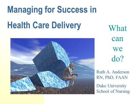 Managing for Success in Health Care Delivery What can we do? Ruth A. Anderson RN, PhD, FAAN Duke University School of Nursing.