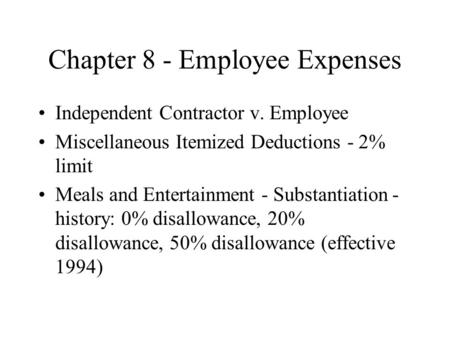 Chapter 8 - Employee Expenses Independent Contractor v. Employee Miscellaneous Itemized Deductions - 2% limit Meals and Entertainment - Substantiation.