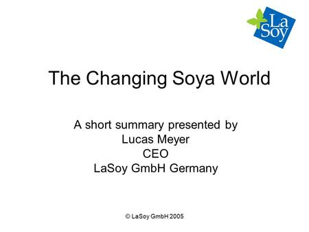 © LaSoy GmbH 2005 The Changing Soya World A short summary presented by Lucas Meyer CEO LaSoy GmbH Germany.