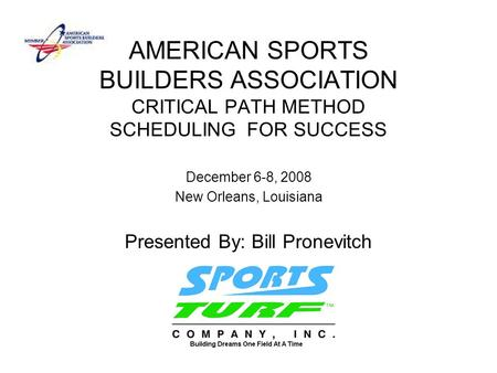 AMERICAN SPORTS BUILDERS ASSOCIATION CRITICAL PATH METHOD SCHEDULING FOR SUCCESS December 6-8, 2008 New Orleans, Louisiana Presented By: Bill Pronevitch.