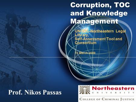 Corruption, TOC and Knowledge Management UNODC-Northeastern Legal Library, Self-Assessment Tool and Consortium 13 March 2009 Prof. Nikos Passas.