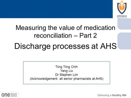 Measuring the value of medication reconciliation – Part 2 Discharge processes at AHS Tiing Tiing Chih Yang Liu Dr Stephen Lim (Acknowledgement: all senior.