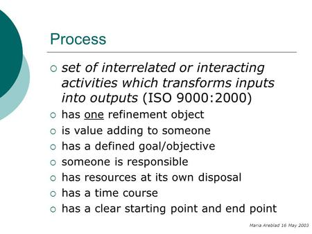 Process  set of interrelated or interacting activities which transforms inputs into outputs (ISO 9000:2000) Maria Areblad 16 May 2003  has one refinement.
