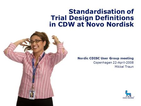 Standardisation of Trial Design Definitions in CDW Nordic CDISC User Group meeting Copenhagen 22-April-2008 Mikkel Traun Standardisation of Trial Design.