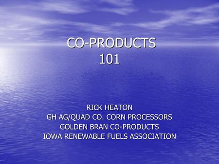 CO-PRODUCTS 101 CO-PRODUCTS 101 RICK HEATON GH AG/QUAD CO. CORN PROCESSORS GOLDEN BRAN CO-PRODUCTS IOWA RENEWABLE FUELS ASSOCIATION.