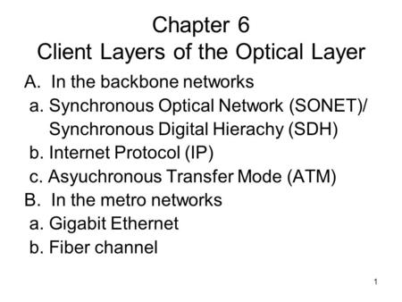 1 Chapter 6 Client Layers of the Optical Layer A. In the backbone networks a. Synchronous Optical Network (SONET)/ Synchronous Digital Hierachy (SDH) b.