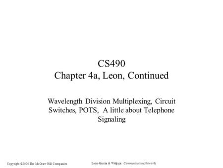 Leon-Garcia & Widjaja: Communication Networks Copyright ©2000 The McGraw Hill Companies CS490 Chapter 4a, Leon, Continued Wavelength Division Multiplexing,