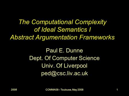 20081COMMA08 – Toulouse, May 2008 The Computational Complexity of Ideal Semantics I Abstract Argumentation Frameworks Paul E. Dunne Dept. Of Computer Science.