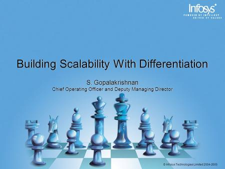 © Infosys Technologies Limited 2004-2005 Building Scalability With Differentiation S. Gopalakrishnan Chief Operating Officer and Deputy Managing Director.