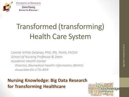 Transformed (transforming) Health Care System Connie White Delaney, PhD, RN, FAAN, FACMI School of Nursing Professor & Dean Academic Health Center Director,