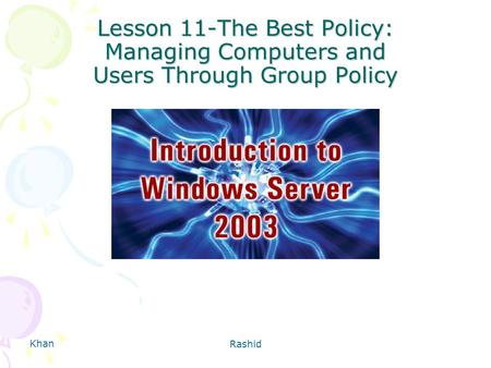 Khan Rashid Lesson 11-The Best Policy: Managing Computers and Users Through Group Policy.