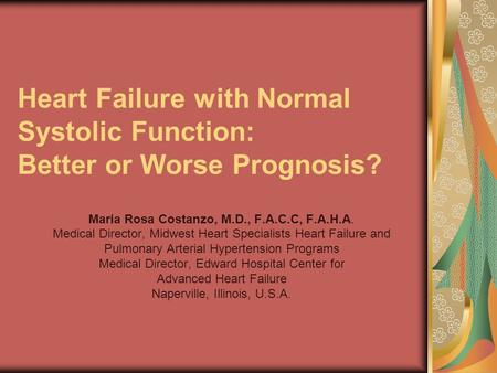 Heart Failure with Normal Systolic Function: Better or Worse Prognosis? Maria Rosa Costanzo, M.D., F.A.C.C, F.A.H.A. Medical Director, Midwest Heart Specialists.