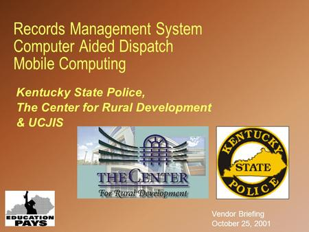 Records Management System Computer Aided Dispatch Mobile Computing Vendor Briefing October 25, 2001 Kentucky State Police, The Center for Rural Development.