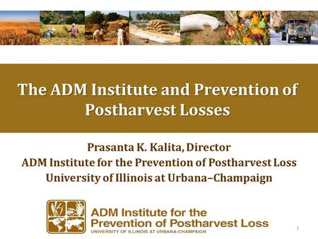 Prasanta K. Kalita, Director ADM Institute for the Prevention of Postharvest Loss University of Illinois at Urbana–Champaign 1 The ADM Institute and Prevention.