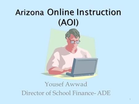 Arizona Online Instruction (AOI) Yousef Awwad Director of School Finance- ADE 1.