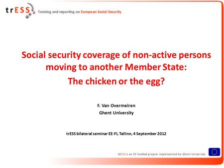 Social security coverage of non-active persons moving to another Member State: The chicken or the egg? F. Van Overmeiren Ghent University trESS bilateral.