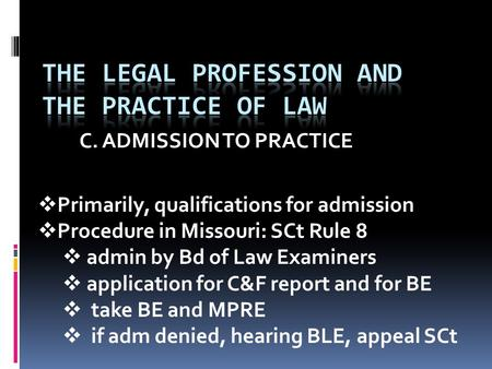 C. ADMISSION TO PRACTICE  Primarily, qualifications for admission  Procedure in Missouri: SCt Rule 8  admin by Bd of Law Examiners  application for.
