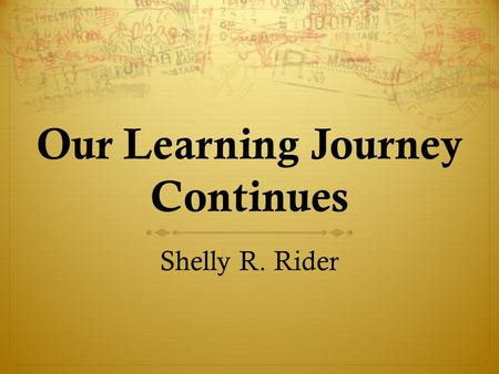 Our Learning Journey Continues Shelly R. Rider.
