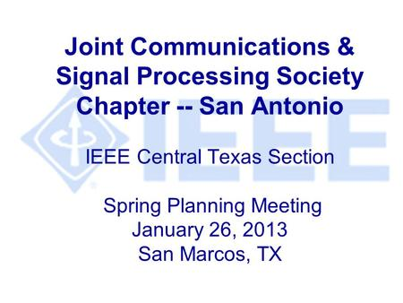 Joint Communications & Signal Processing Society Chapter -- San Antonio IEEE Central Texas Section Spring Planning Meeting January 26, 2013 San Marcos,