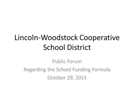 Lincoln-Woodstock Cooperative School District Public Forum Regarding the School Funding Formula October 29, 2013.