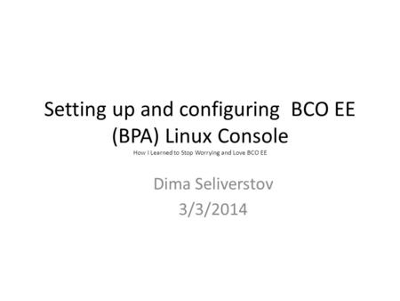 Setting up and configuring BCO EE (BPA) Linux Console How I Learned to Stop Worrying and Love BCO EE Dima Seliverstov 3/3/2014.