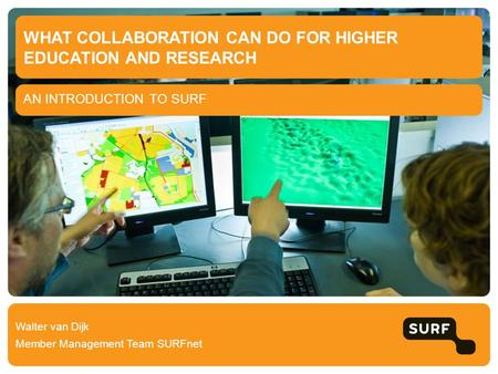 AN INTRODUCTION TO SURF WHAT COLLABORATION CAN DO FOR HIGHER EDUCATION AND RESEARCH Walter van Dijk Member Management Team SURFnet.
