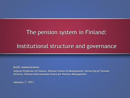 The pension system in Finland: Institutional structure and governance Keith Ambachtsheer Adjunct Professor of Finance, Rotman School of Management, University.
