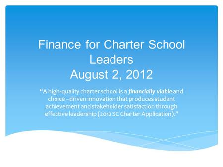 "Finance for Charter School Leaders August 2, 2012 ""A high-quality charter school is a financially viable and choice –driven innovation that produces student."