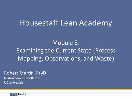 Housestaff Lean Academy Module 3: Examining the Current State (Process Mapping, Observations, and Waste) Robert Martin, PsyD Performance Excellence UCLA.