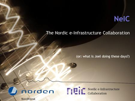 NeIC The Nordic e-Infrastructure Collaboration (or: what is Joel doing these days?)