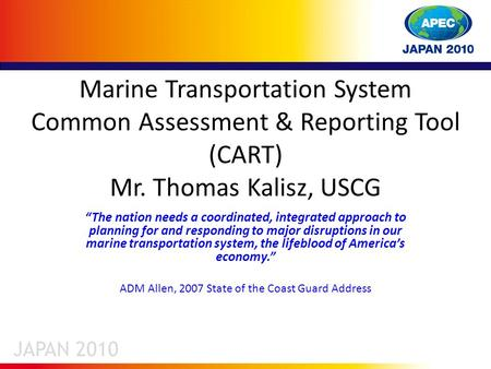 "Marine Transportation System Common Assessment & Reporting Tool (CART) Mr. Thomas Kalisz, USCG ""The nation needs a coordinated, integrated approach to."