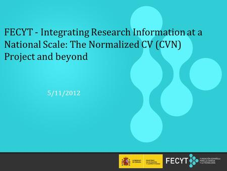 1 FECYT - Integrating Research Information at a National Scale: The Normalized CV (CVN) Project and beyond 5/11/2012.