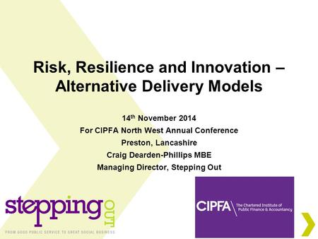 Risk, Resilience and Innovation – Alternative Delivery Models 14 th November 2014 For CIPFA North West Annual Conference Preston, Lancashire Craig Dearden-Phillips.