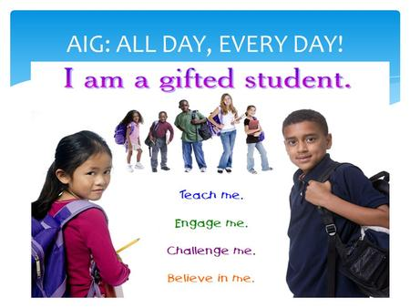 AIG: ALL DAY, EVERY DAY!. Academically & Intellectually Gifted (AIG) Education Parent Forum Tuesday, February 12, 2013 Heide Trask High School Tuesday,