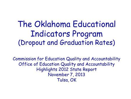 The Oklahoma Educational Indicators Program (Dropout and Graduation Rates) Commission for Education Quality and Accountability Office of Education Quality.