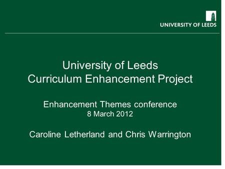 University of Leeds Curriculum Enhancement Project Enhancement Themes conference 8 March 2012 Caroline Letherland and Chris Warrington curriculum.leeds.ac.uk.