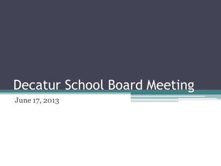 Decatur School Board Meeting June 17, 2013. Decatur Superintendent's Report June 17, 2013.
