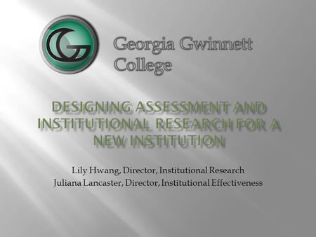 Lily Hwang, Director, Institutional Research Juliana Lancaster, Director, Institutional Effectiveness.