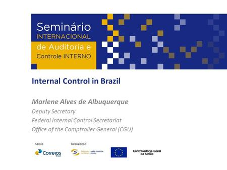 Internal Control in Brazil Marlene Alves de Albuquerque Deputy Secretary Federal Internal Control Secretariat Office of the Comptroller General (CGU)