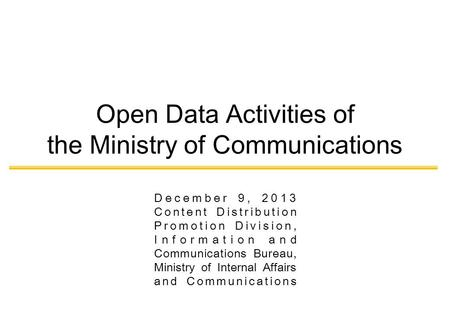 December 9, 2013 Content Distribution Promotion Division, Information and Communications Bureau, Ministry of Internal Affairs and Communications Open Data.