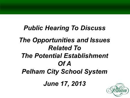 Public Hearing To Discuss The Opportunities and Issues Related To The Potential Establishment Of A Pelham City School System June 17, 2013.